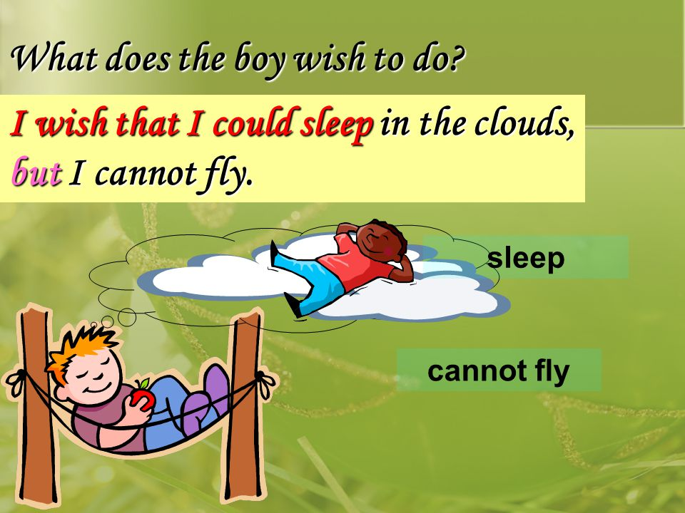 I wish that I could sleep in the clouds, but I cannot fly.