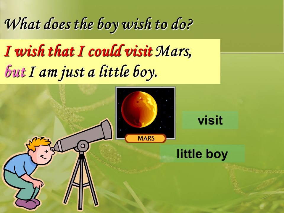 What does the boy wish to do? little boy I wish that I could visit Mars, but I am just a little boy. visit