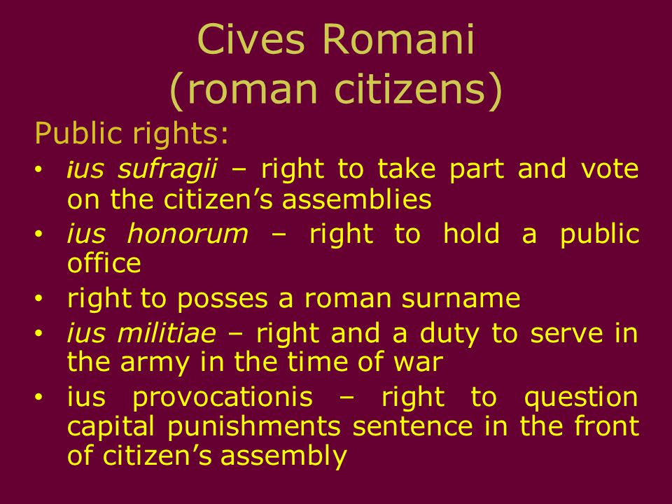 Cives Romani (roman citizens) Public rights: i us sufragii – right to take part and vote on the citizen's assemblies ius honorum – right to hold a pub