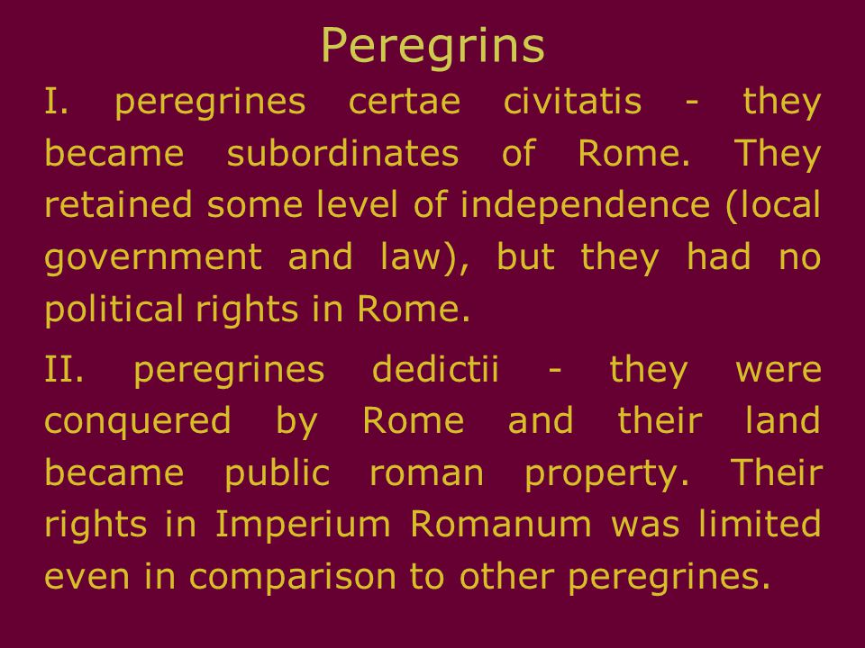 Peregrins I. peregrines certae civitatis - they became subordinates of Rome. They retained some level of independence (local government and law), but