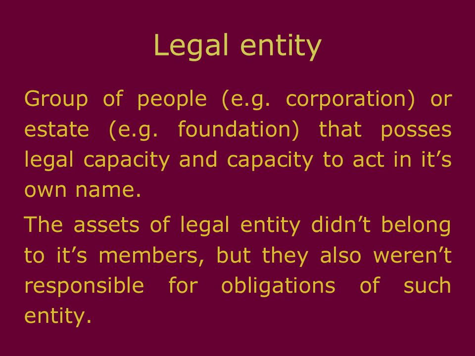 Legal entity Group of people (e.g. corporation) or estate (e.g. foundation) that posses legal capacity and capacity to act in it's own name. The asset