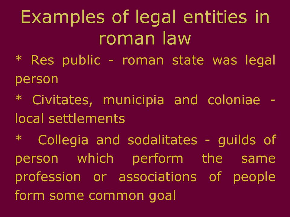Examples of legal entities in roman law * Res public - roman state was legal person * Civitates, municipia and coloniae - local settlements * Collegia
