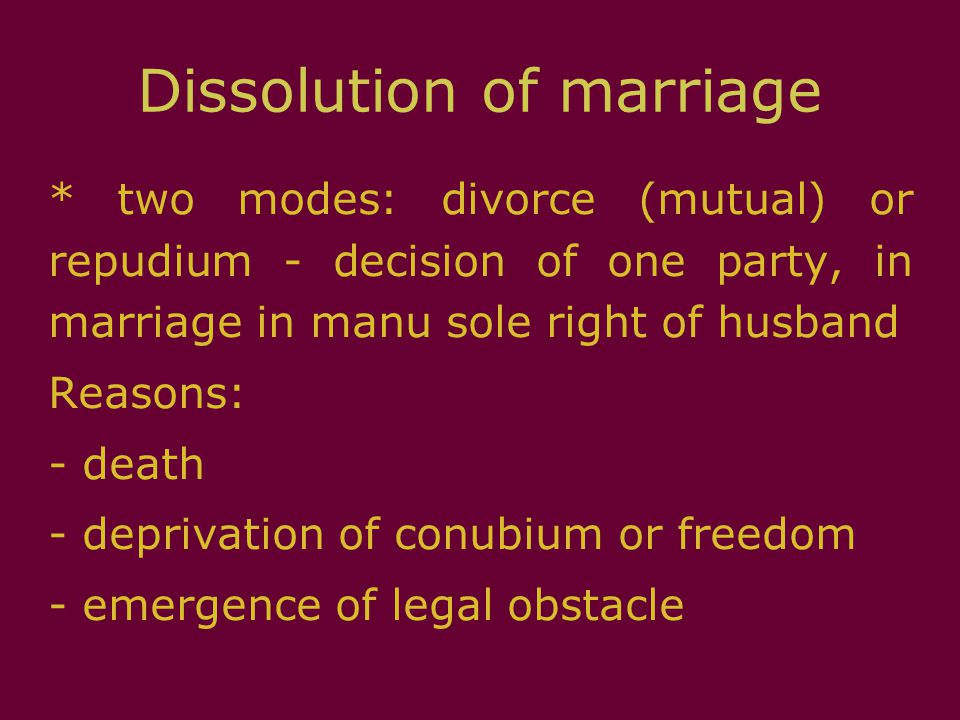 Dissolution of marriage * two modes: divorce (mutual) or repudium - decision of one party, in marriage in manu sole right of husband Reasons: - death