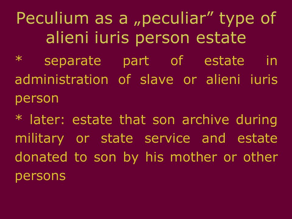 "Peculium as a ""peculiar"" type of alieni iuris person estate * separate part of estate in administration of slave or alieni iuris person * later: estat"