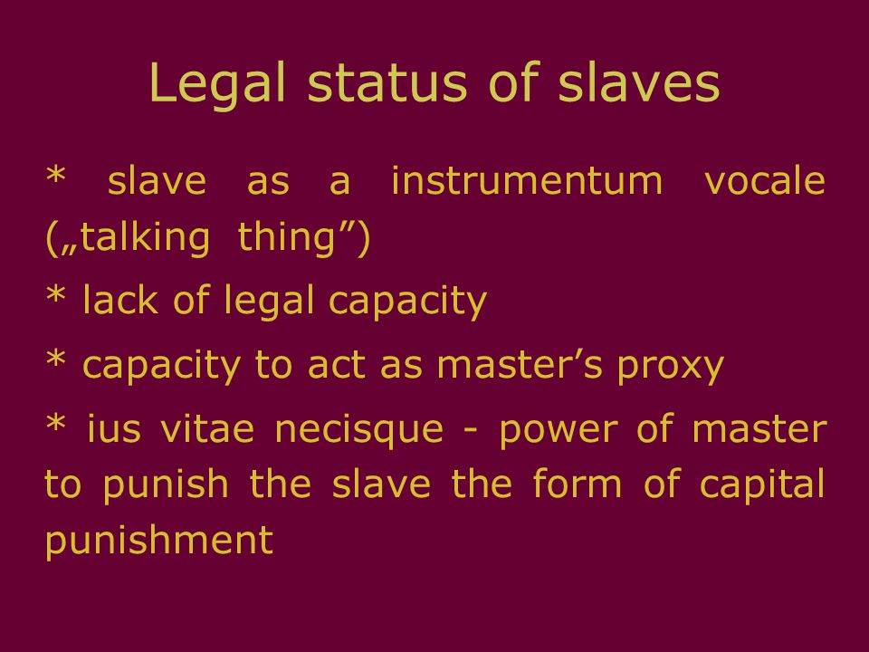 "Legal status of slaves * slave as a instrumentum vocale (""talking thing"") * lack of legal capacity * capacity to act as master's proxy * ius vitae nec"