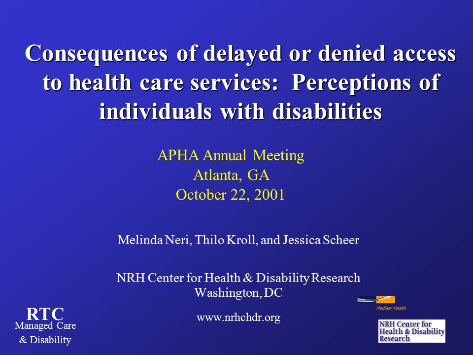 RTC Managed Care & Disability Consequences of delayed or denied access to health care services: Perceptions of individuals with disabilities Melinda Neri, Thilo Kroll, and Jessica Scheer NRH Center for Health & Disability Research Washington, DC www.nrhchdr.org APHA Annual Meeting Atlanta, GA October 22, 2001