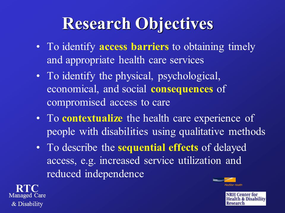 RTC Managed Care & Disability Study Design, Methodology & Analysis Descriptive, exploratory qualitative study Semi-structured, 45-minute telephone interviews 30 non-randomly selected respondents from a national survey of 500 working-age adults with CP, MS, or SCI Questions addressed the barriers and consequences of compromised access to primary and specialty care, DME, rehab services (PT, OT, ST), and mental health care Interviews were audiotaped and transcribed, then coded and analyzed using systematic topic delineation and QSR's qualitative software, N*Vivo