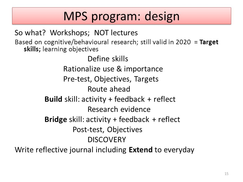 MPS program: design So what? Workshops; NOT lectures Based on cognitive/behavioural research; still valid in 2020 = Target skills; learning objectives