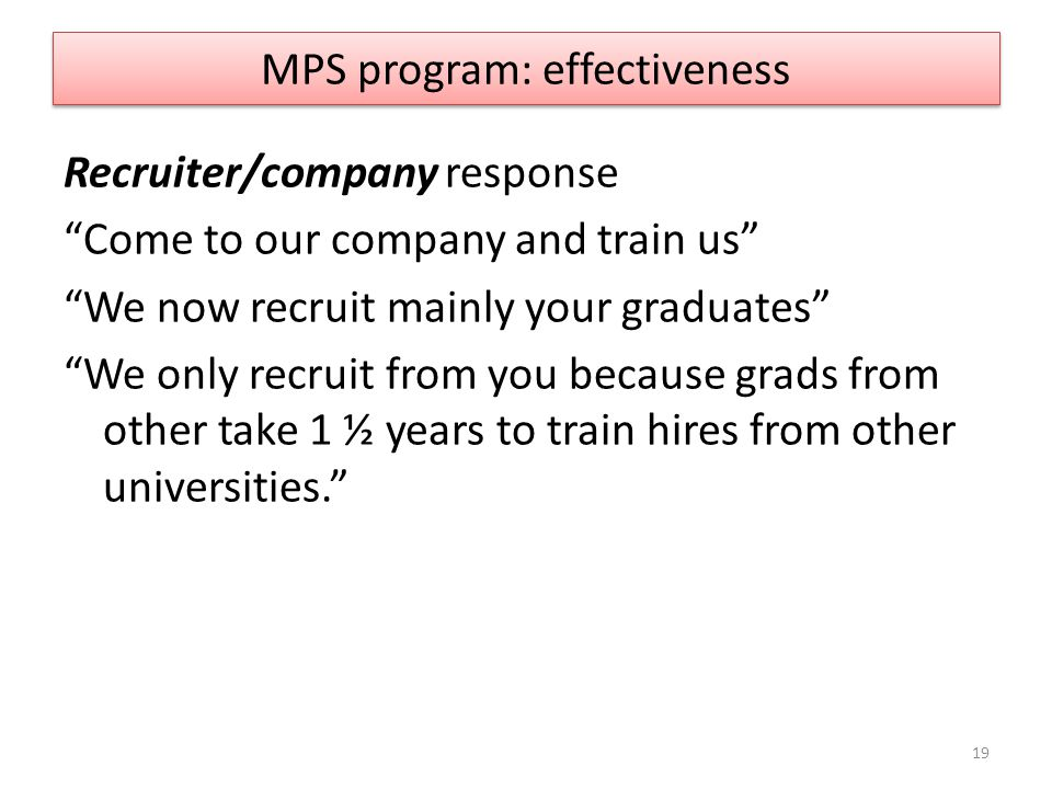 "MPS program: effectiveness Recruiter/company response ""Come to our company and train us"" ""We now recruit mainly your graduates"" ""We only recruit from"