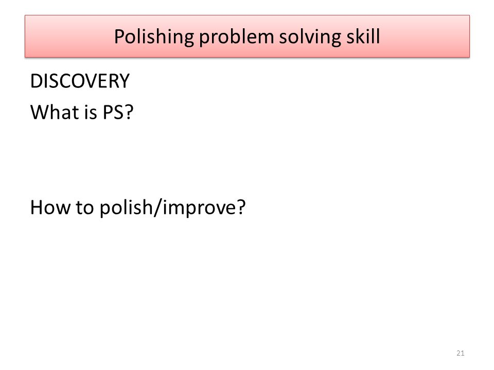 Polishing problem solving skill DISCOVERY What is PS? How to polish/improve? 21