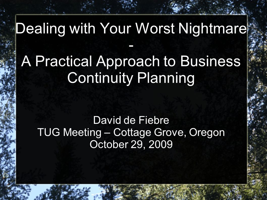 Dealing with Your Worst Nightmare - A Practical Approach to Business Continuity Planning David de Fiebre TUG Meeting – Cottage Grove, Oregon October 2