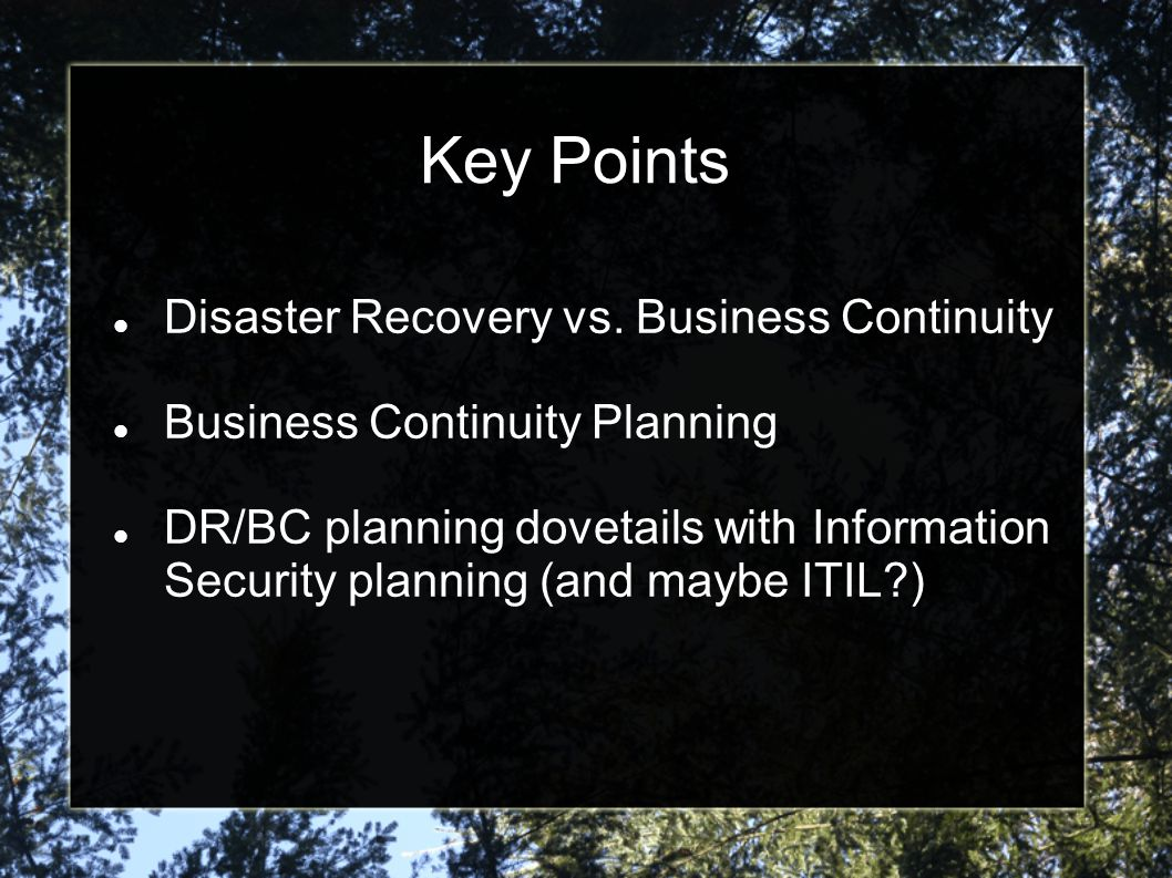 Business Continuity Planning Summary Disaster recovery is a given but you can t stop there Planning processes are not stand alone Don t duplicate effort Don t recreate the wheel Be pragmatic