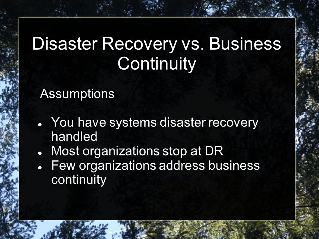 Disaster Recovery vs. Business Continuity Assumptions You have systems disaster recovery handled Most organizations stop at DR Few organizations addre
