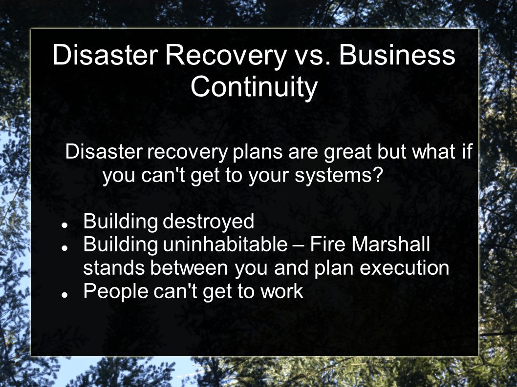 Disaster Recovery vs. Business Continuity Disaster recovery plans are great but what if you can't get to your systems? Building destroyed Building uni