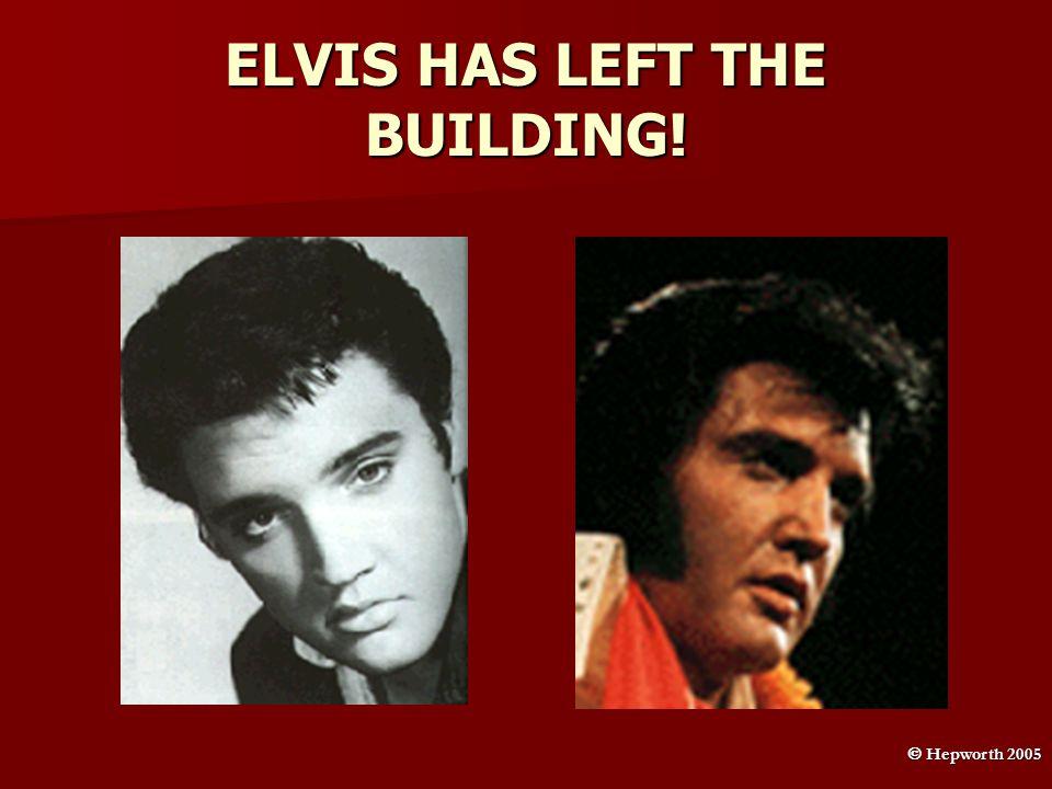 ELVIS HAS LEFT THE BUILDING!  Hepworth 2005