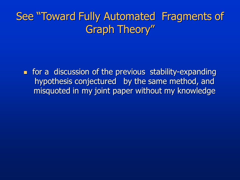 See Toward Fully Automated Fragments of Graph Theory for a discussion of the previous stability-expanding hypothesis conjectured by the same method, and misquoted in my joint paper without my knowledge for a discussion of the previous stability-expanding hypothesis conjectured by the same method, and misquoted in my joint paper without my knowledge