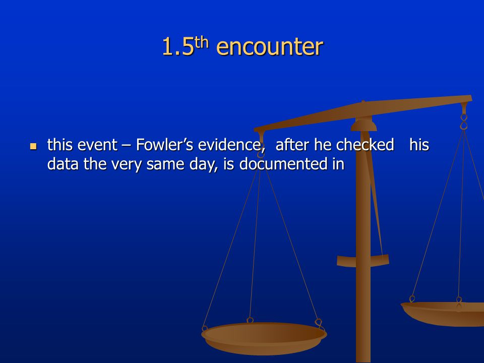 1.5 th encounter this event – Fowler's evidence, after he checked his data the very same day, is documented in this event – Fowler's evidence, after he checked his data the very same day, is documented in
