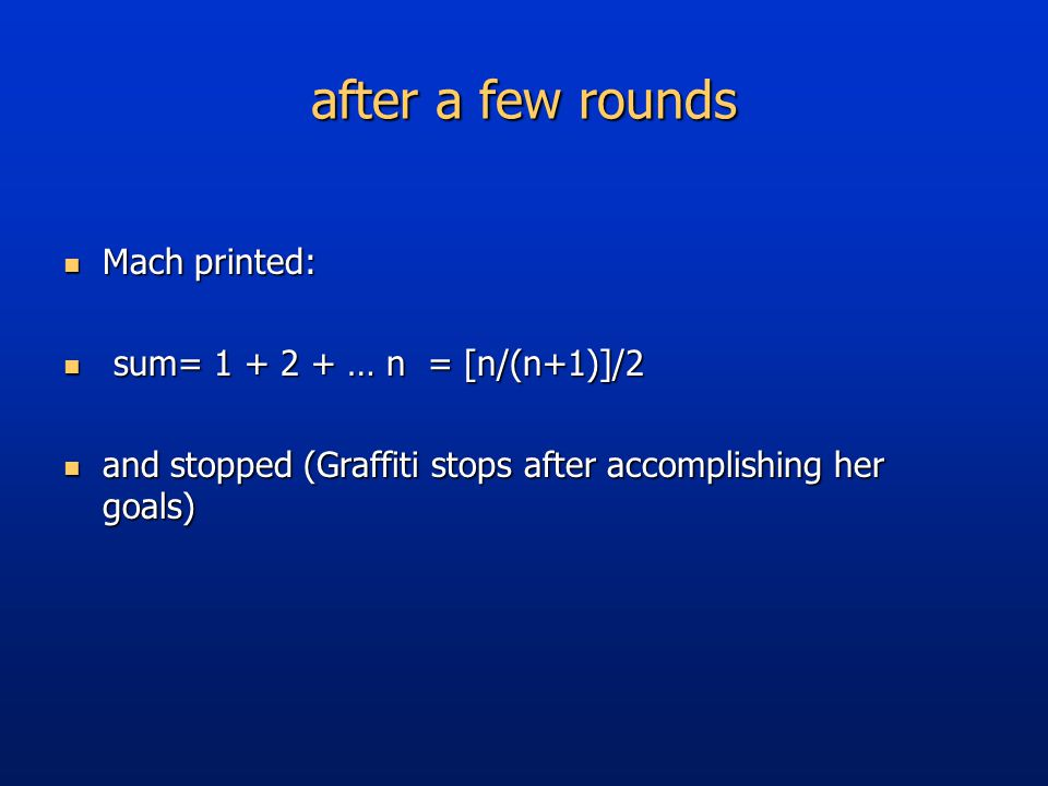 after a few rounds Mach printed: Mach printed: sum= … n = [n/(n+1)]/2 sum= … n = [n/(n+1)]/2 and stopped (Graffiti stops after accomplishing her goals) and stopped (Graffiti stops after accomplishing her goals)
