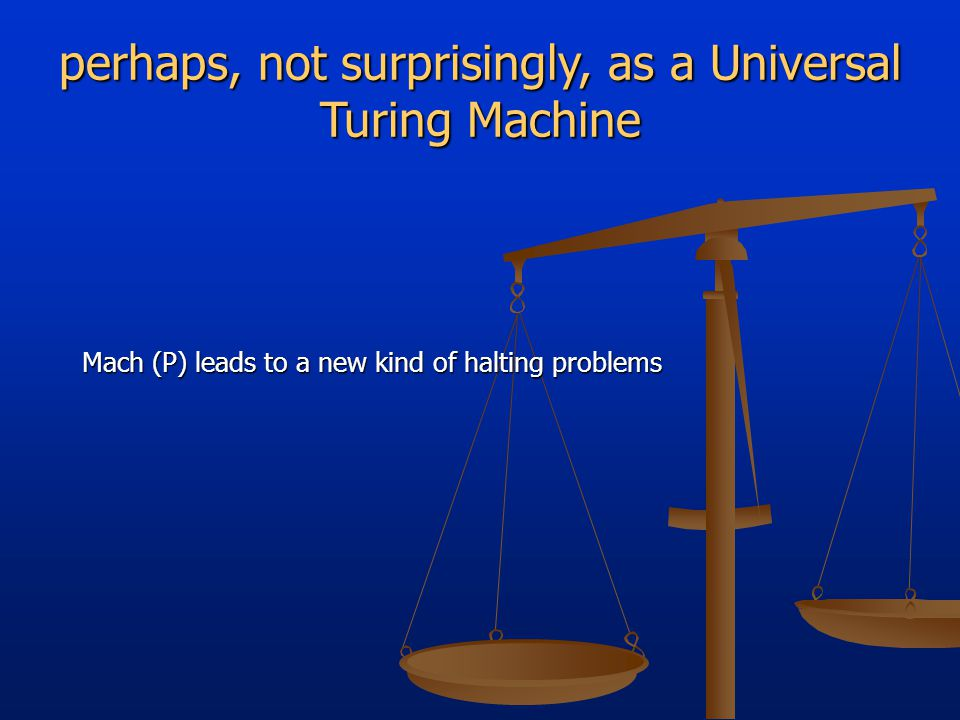 perhaps, not surprisingly, as a Universal Turing Machine Mach (P) leads to a new kind of halting problems
