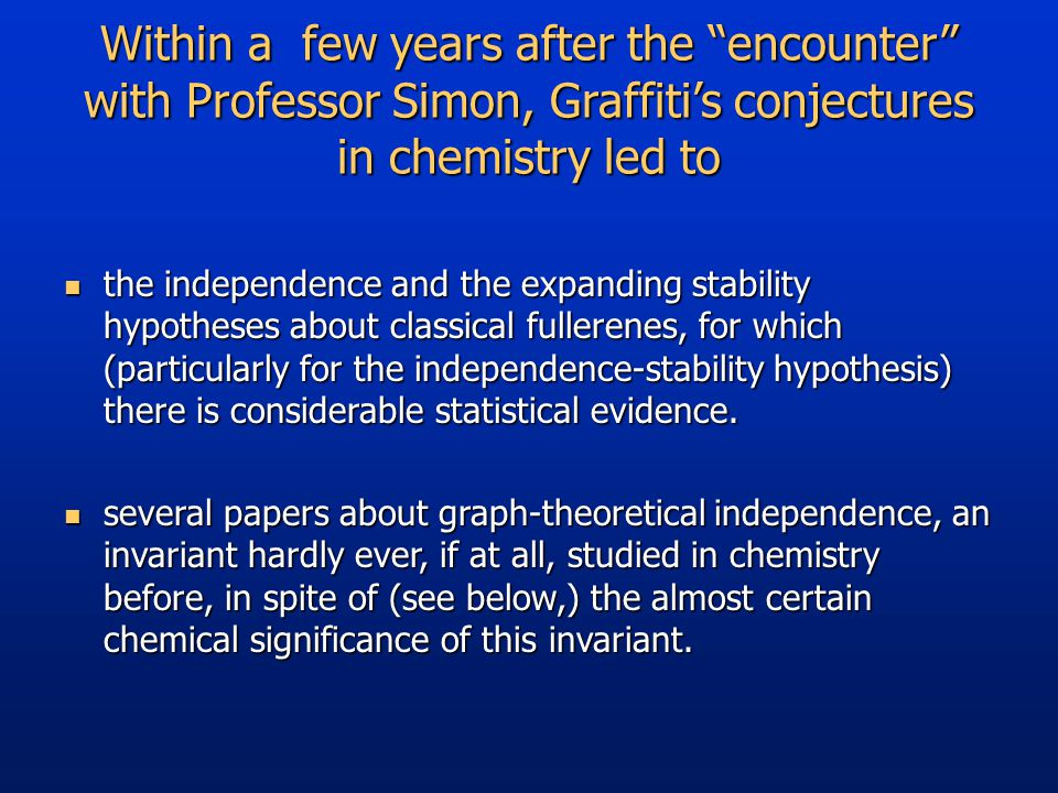 Within a few years after the encounter with Professor Simon, Graffiti's conjectures in chemistry led to the independence and the expanding stability hypotheses about classical fullerenes, for which (particularly for the independence-stability hypothesis) there is considerable statistical evidence.