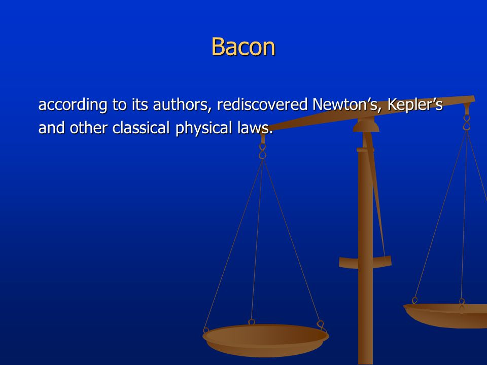 Bacon according to its authors, rediscovered Newton's, Kepler's according to its authors, rediscovered Newton's, Kepler's and other classical physical laws.