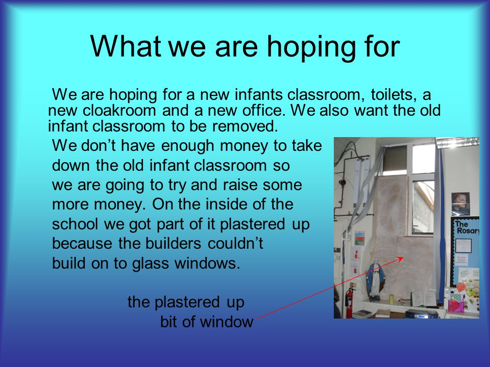 What we are hoping for We are hoping for a new infants classroom, toilets, a new cloakroom and a new office.