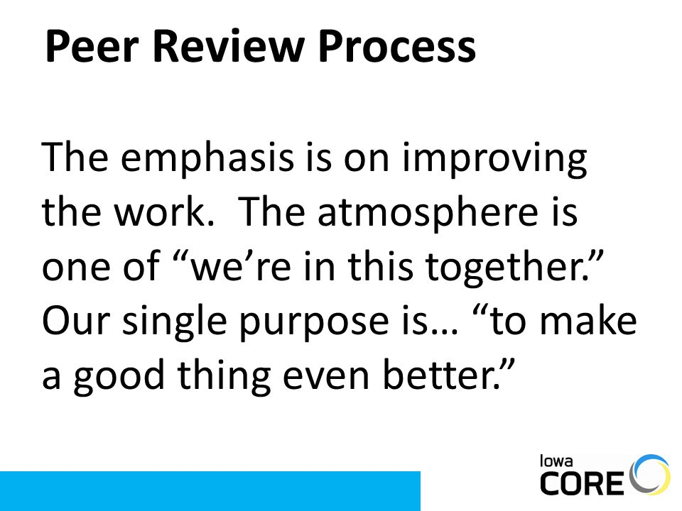 "Peer Review Process The emphasis is on improving the work. The atmosphere is one of ""we're in this together."" Our single purpose is… ""to make a good t"