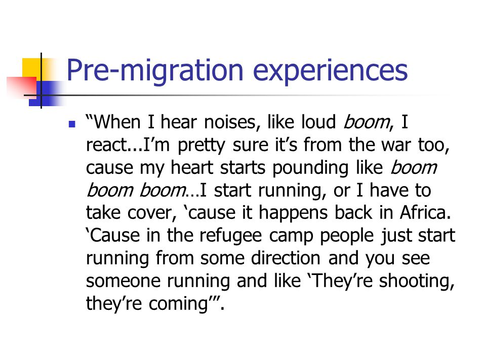 "Pre-migration experiences ""When I hear noises, like loud boom, I react...I'm pretty sure it's from the war too, cause my heart starts pounding like bo"