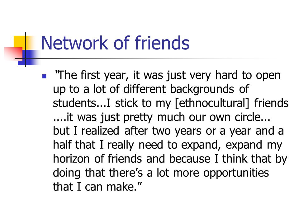 "Network of friends ""The first year, it was just very hard to open up to a lot of different backgrounds of students...I stick to my [ethnocultural] fri"