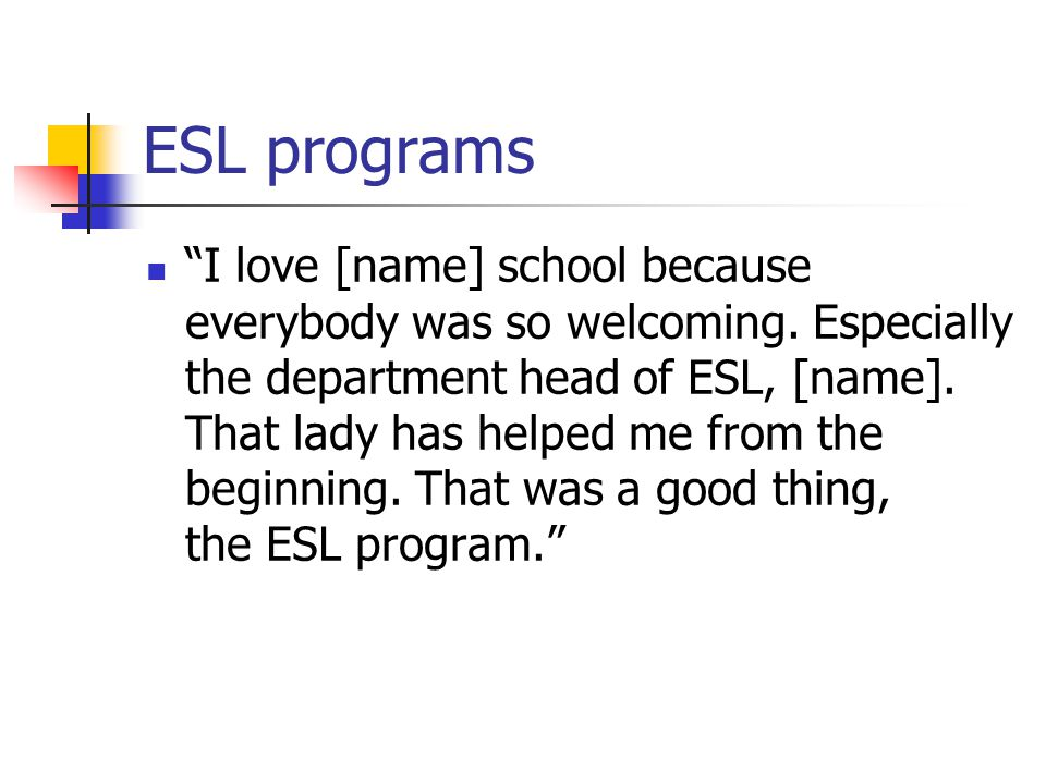 "ESL programs ""I love [name] school because everybody was so welcoming. Especially the department head of ESL, [name]. That lady has helped me from the"