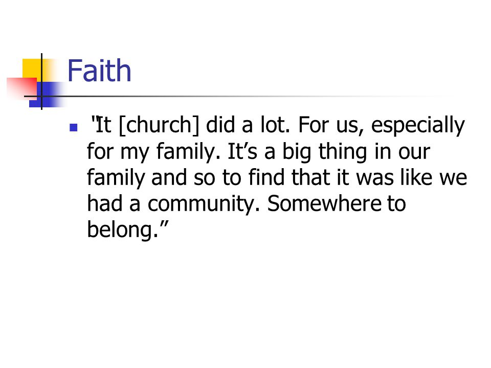 "Faith ""It [church] did a lot. For us, especially for my family. It's a big thing in our family and so to find that it was like we had a community. Som"