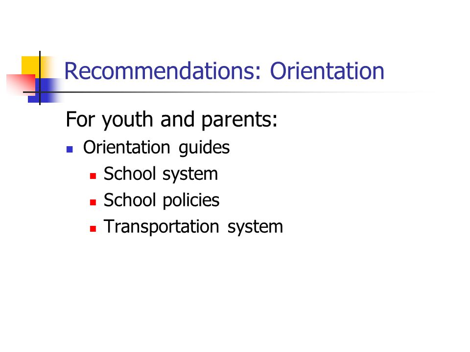 Recommendations: Orientation For youth and parents: Orientation guides School system School policies Transportation system