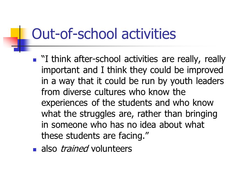 "Out-of-school activities ""I think after-school activities are really, really important and I think they could be improved in a way that it could be ru"