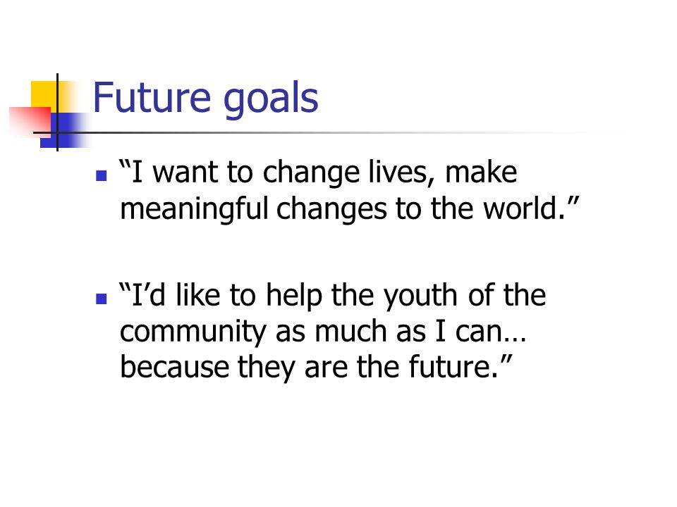 "Future goals ""I want to change lives, make meaningful changes to the world."" ""I'd like to help the youth of the community as much as I can… because th"