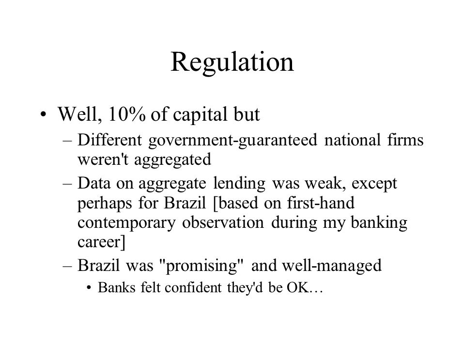 Regulation Well, 10% of capital but –Different government-guaranteed national firms weren t aggregated –Data on aggregate lending was weak, except perhaps for Brazil [based on first-hand contemporary observation during my banking career] –Brazil was promising and well-managed Banks felt confident they d be OK…