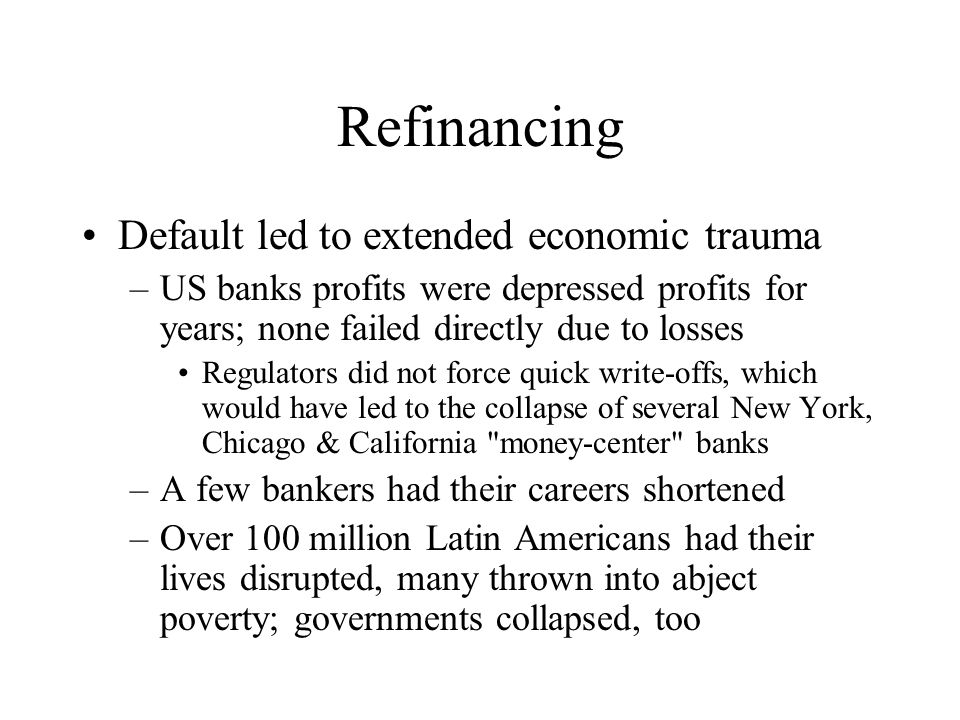 Refinancing Default led to extended economic trauma –US banks profits were depressed profits for years; none failed directly due to losses Regulators did not force quick write-offs, which would have led to the collapse of several New York, Chicago & California money-center banks –A few bankers had their careers shortened –Over 100 million Latin Americans had their lives disrupted, many thrown into abject poverty; governments collapsed, too