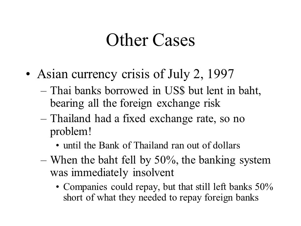 Other Cases Asian currency crisis of July 2, 1997 –Thai banks borrowed in US$ but lent in baht, bearing all the foreign exchange risk –Thailand had a fixed exchange rate, so no problem.