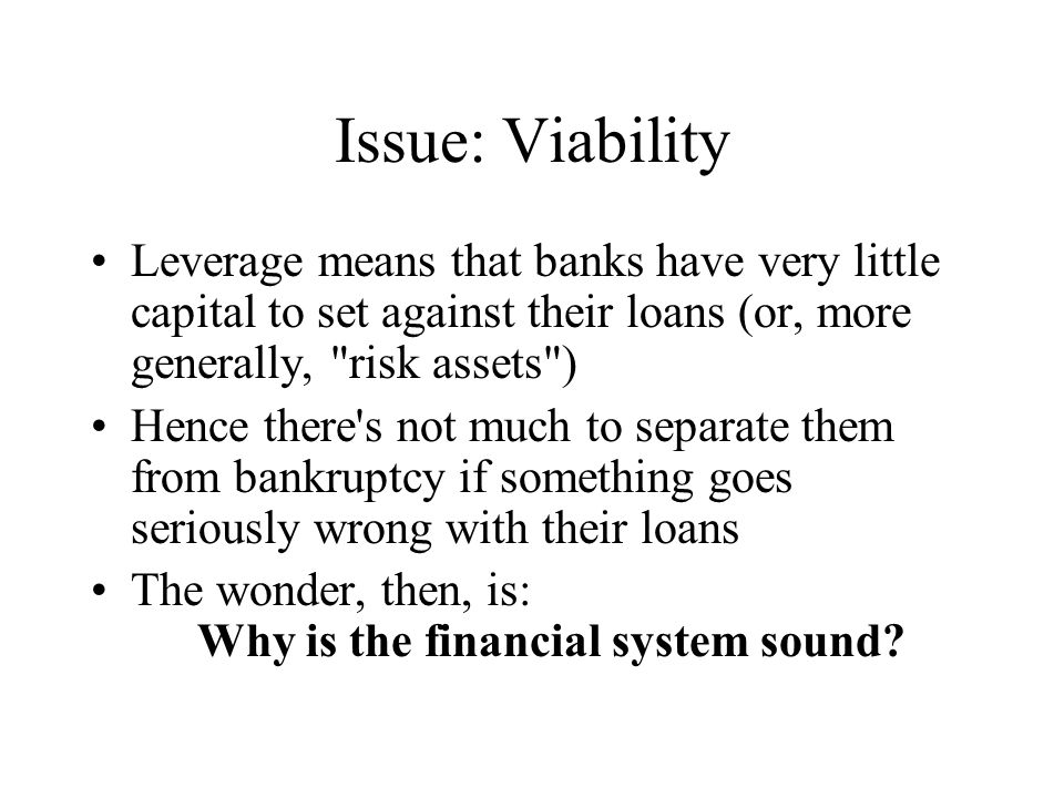 Issue: Viability Leverage means that banks have very little capital to set against their loans (or, more generally, risk assets ) Hence there s not much to separate them from bankruptcy if something goes seriously wrong with their loans The wonder, then, is: Why is the financial system sound
