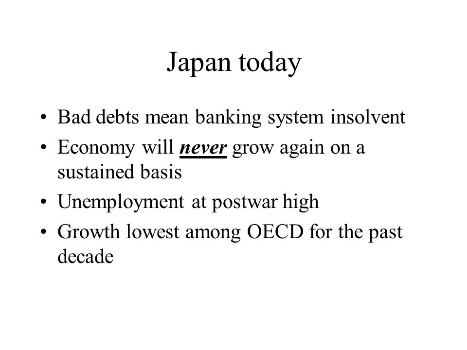 Japan today Bad debts mean banking system insolvent Economy will never grow again on a sustained basis Unemployment at postwar high Growth lowest among OECD for the past decade