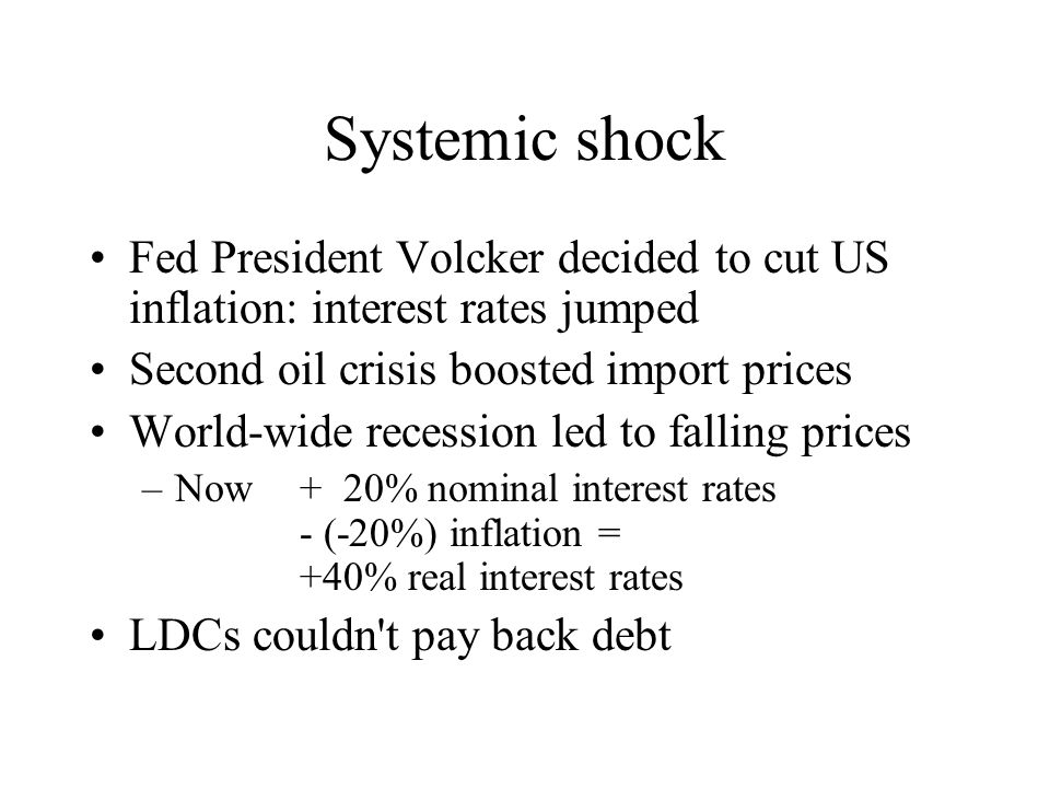 Systemic shock Fed President Volcker decided to cut US inflation: interest rates jumped Second oil crisis boosted import prices World-wide recession led to falling prices –Now + 20% nominal interest rates - (-20%) inflation = +40% real interest rates LDCs couldn t pay back debt