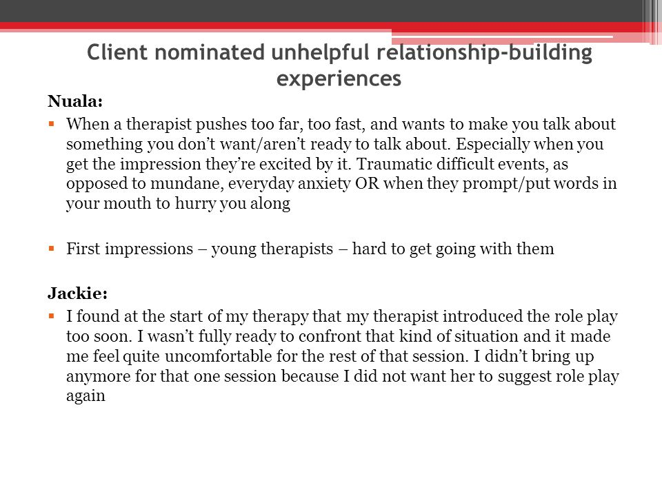 Client nominated unhelpful relationship-building experiences Nuala:  When a therapist pushes too far, too fast, and wants to make you talk about something you don't want/aren't ready to talk about.