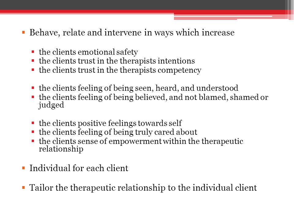  Behave, relate and intervene in ways which increase  the clients emotional safety  the clients trust in the therapists intentions  the clients trust in the therapists competency  the clients feeling of being seen, heard, and understood  the clients feeling of being believed, and not blamed, shamed or judged  the clients positive feelings towards self  the clients feeling of being truly cared about  the clients sense of empowerment within the therapeutic relationship  Individual for each client  Tailor the therapeutic relationship to the individual client