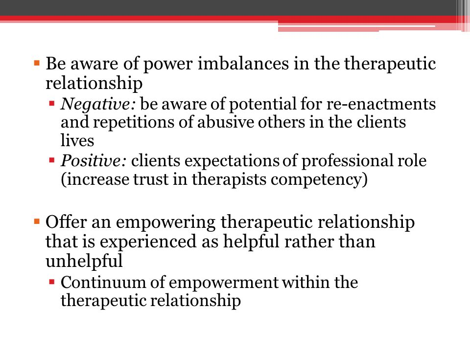  Be aware of power imbalances in the therapeutic relationship  Negative: be aware of potential for re-enactments and repetitions of abusive others in the clients lives  Positive: clients expectations of professional role (increase trust in therapists competency)  Offer an empowering therapeutic relationship that is experienced as helpful rather than unhelpful  Continuum of empowerment within the therapeutic relationship