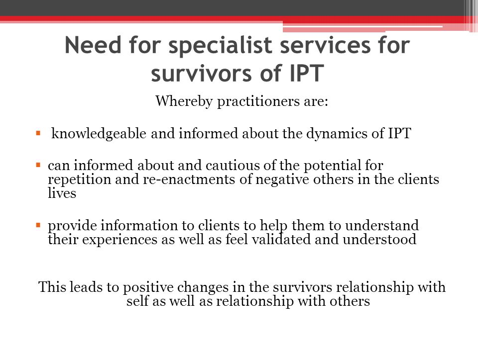 Need for specialist services for survivors of IPT Whereby practitioners are:  knowledgeable and informed about the dynamics of IPT  can informed about and cautious of the potential for repetition and re-enactments of negative others in the clients lives  provide information to clients to help them to understand their experiences as well as feel validated and understood This leads to positive changes in the survivors relationship with self as well as relationship with others