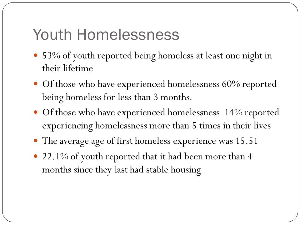 Youth Homelessness 53% of youth reported being homeless at least one night in their lifetime Of those who have experienced homelessness 60% reported being homeless for less than 3 months.