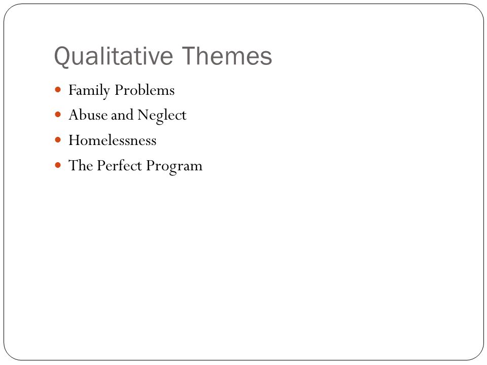 Qualitative Themes Family Problems Abuse and Neglect Homelessness The Perfect Program
