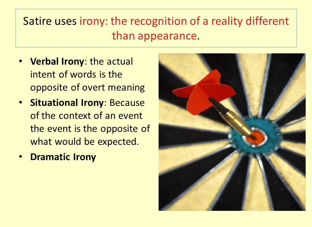 Satire uses irony: the recognition of a reality different than appearance. Verbal Irony: the actual intent of words is the opposite of overt meaning S