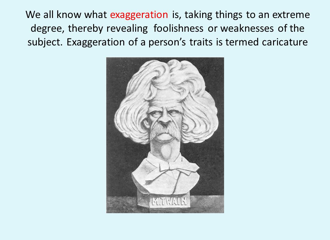 We all know what exaggeration is, taking things to an extreme degree, thereby revealing foolishness or weaknesses of the subject. Exaggeration of a pe