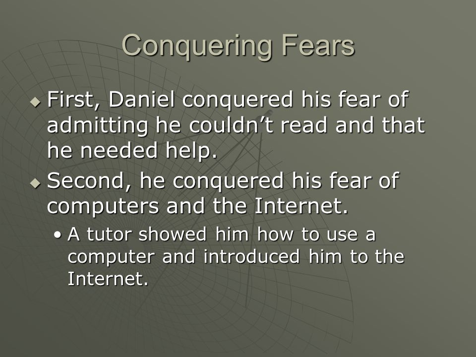 Conquering Fears  First, Daniel conquered his fear of admitting he couldn't read and that he needed help.