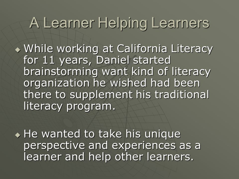 A Learner Helping Learners  While working at California Literacy for 11 years, Daniel started brainstorming want kind of literacy organization he wished had been there to supplement his traditional literacy program.